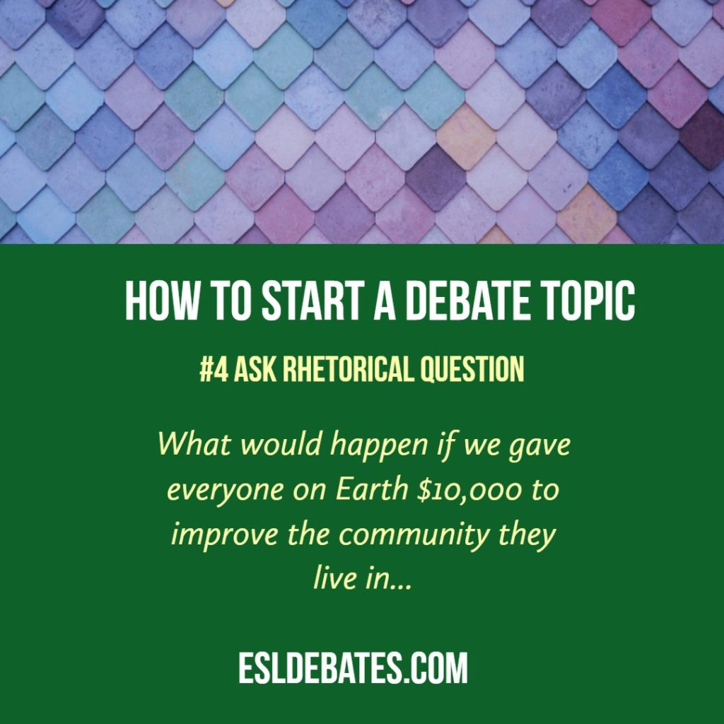 how to begin a debate. ask a rhetorical question.